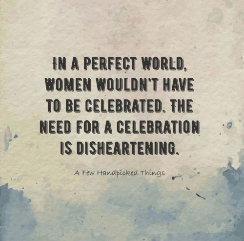 Women Wouldn't have to be celebrated